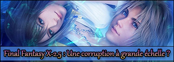 Final Fantasy X-2.5 : Une corruption à grande échelle ?